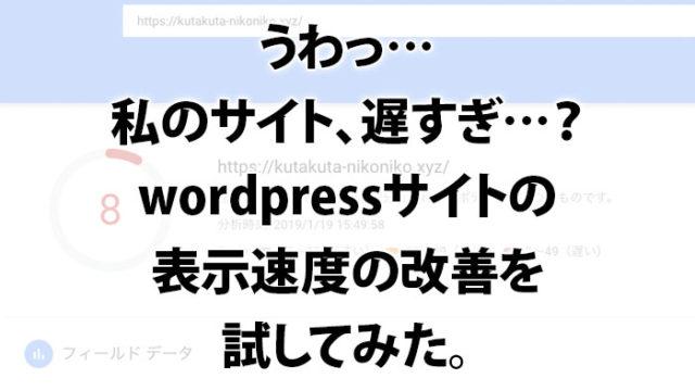 うわっ…私のサイト、遅すぎ…?wordpressサイトの表示速度の改善を試してみた。
