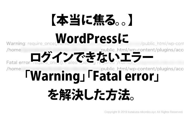 本当に焦る。。WordPressにログインできないエラー「Warning」「Fatal error」を解決した方法。